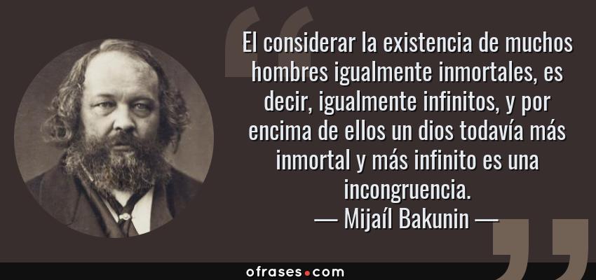 Frases de Mijaíl Bakunin - El considerar la existencia de muchos hombres igualmente inmortales, es decir, igualmente infinitos, y por encima de ellos un dios todavía más inmortal y más infinito es una incongruencia.