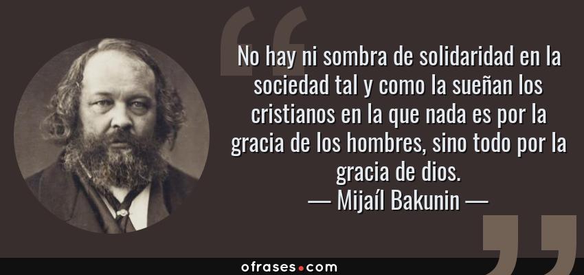 Frases de Mijaíl Bakunin - No hay ni sombra de solidaridad en la sociedad tal y como la sueñan los cristianos en la que nada es por la gracia de los hombres, sino todo por la gracia de dios.