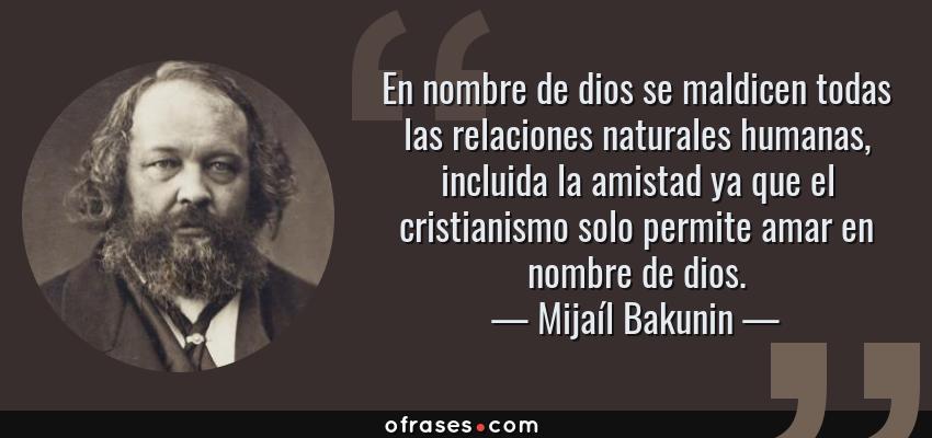 Frases de Mijaíl Bakunin - En nombre de dios se maldicen todas las relaciones naturales humanas, incluida la amistad ya que el cristianismo solo permite amar en nombre de dios.