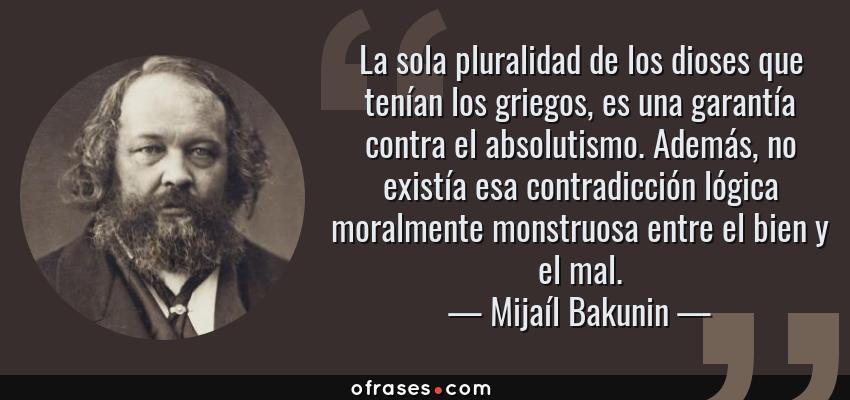 Frases de Mijaíl Bakunin - La sola pluralidad de los dioses que tenían los griegos, es una garantía contra el absolutismo. Además, no existía esa contradicción lógica moralmente monstruosa entre el bien y el mal.