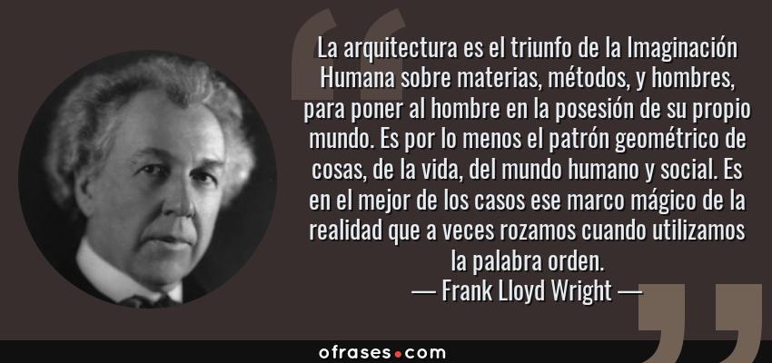 Frases de Frank Lloyd Wright - La arquitectura es el triunfo de la Imaginación Humana sobre materias, métodos, y hombres, para poner al hombre en la posesión de su propio mundo. Es por lo menos el patrón geométrico de cosas, de la vida, del mundo humano y social. Es en el mejor de los casos ese marco mágico de la realidad que a veces rozamos cuando utilizamos la palabra orden.