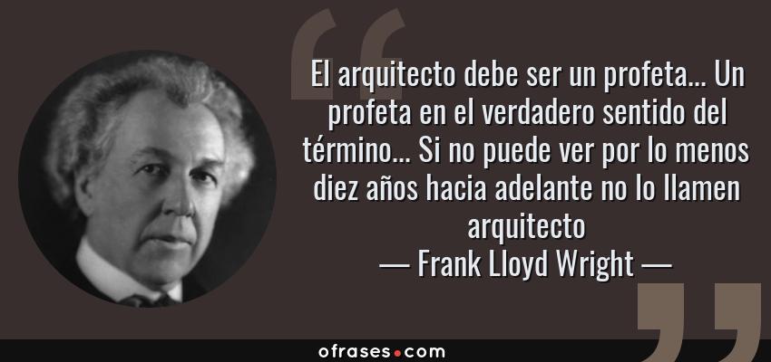 Frases de Frank Lloyd Wright - El arquitecto debe ser un profeta... Un profeta en el verdadero sentido del término... Si no puede ver por lo menos diez años hacia adelante no lo llamen arquitecto