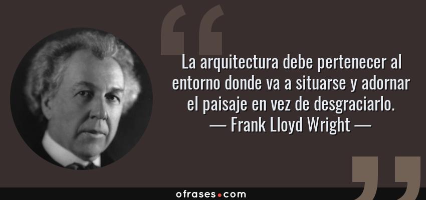 Frases de Frank Lloyd Wright - La arquitectura debe pertenecer al entorno donde va a situarse y adornar el paisaje en vez de desgraciarlo.