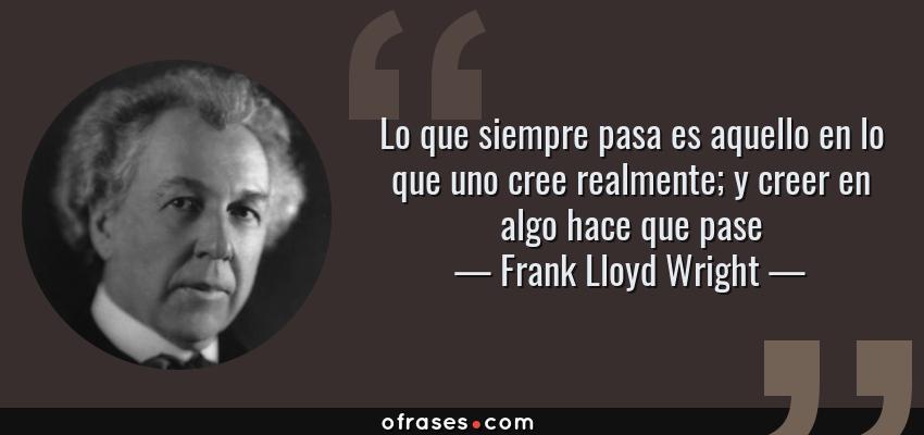 Frases de Frank Lloyd Wright - Lo que siempre pasa es aquello en lo que uno cree realmente; y creer en algo hace que pase