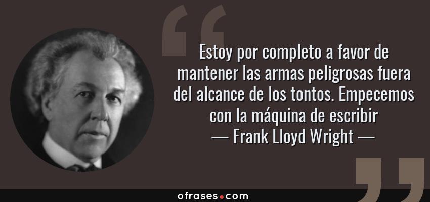 Frases de Frank Lloyd Wright - Estoy por completo a favor de mantener las armas peligrosas fuera del alcance de los tontos. Empecemos con la máquina de escribir
