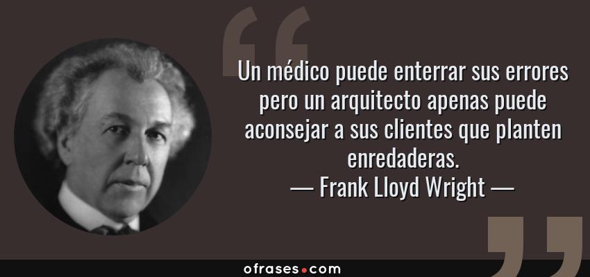 Frases de Frank Lloyd Wright - Un médico puede enterrar sus errores pero un arquitecto apenas puede aconsejar a sus clientes que planten enredaderas.