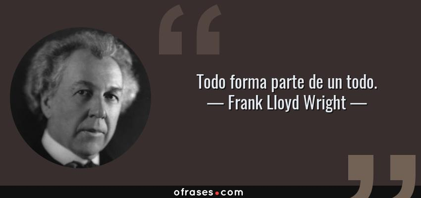 Frases de Frank Lloyd Wright - Todo forma parte de un todo.
