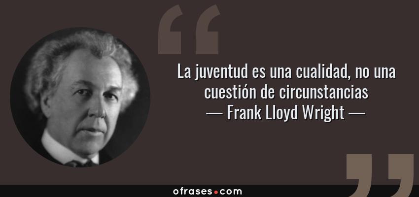 Frases de Frank Lloyd Wright - La juventud es una cualidad, no una cuestión de circunstancias