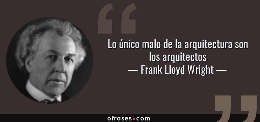 Frank Lloyd Wright Lo único Malo De La Arquitectura Son Los