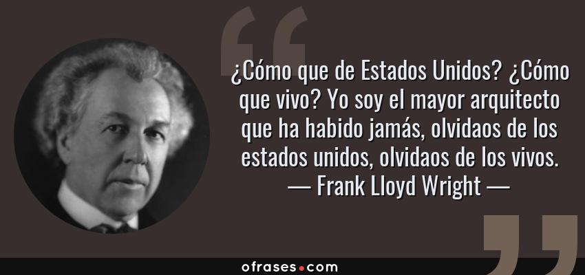 Frases de Frank Lloyd Wright - ¿Cómo que de Estados Unidos? ¿Cómo que vivo? Yo soy el mayor arquitecto que ha habido jamás, olvidaos de los estados unidos, olvidaos de los vivos.
