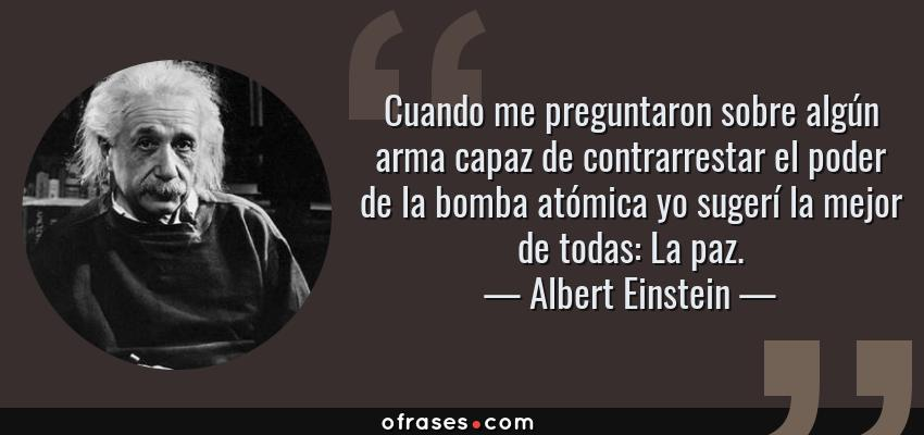 Frases de Albert Einstein - Cuando me preguntaron sobre algún arma capaz de contrarrestar el poder de la bomba atómica yo sugerí la mejor de todas: La paz.