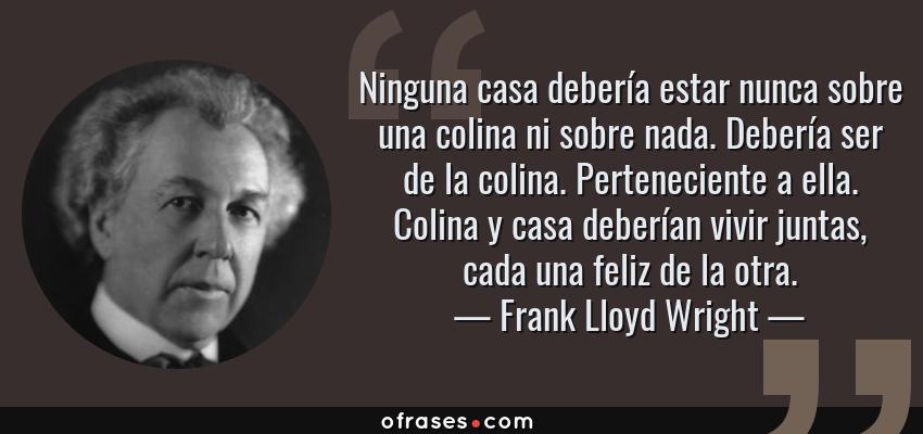 Frases de Frank Lloyd Wright - Ninguna casa debería estar nunca sobre una colina ni sobre nada. Debería ser de la colina. Perteneciente a ella. Colina y casa deberían vivir juntas, cada una feliz de la otra.
