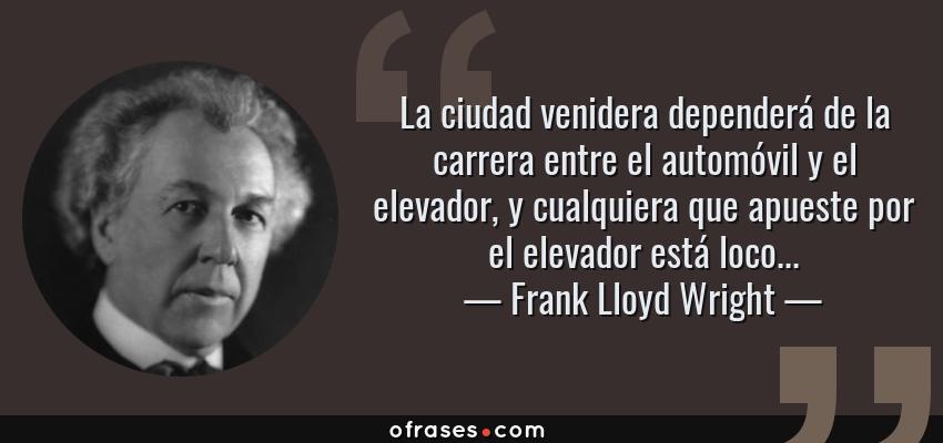 Frases de Frank Lloyd Wright - La ciudad venidera dependerá de la carrera entre el automóvil y el elevador, y cualquiera que apueste por el elevador está loco...