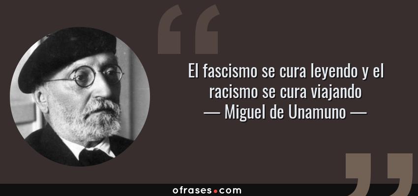 Frases de Miguel de Unamuno - El fascismo se cura leyendo y el racismo se cura viajando