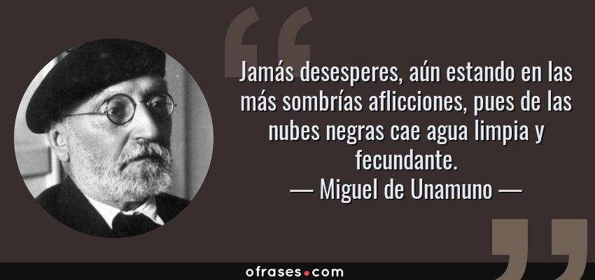 Frases de Miguel de Unamuno - Jamás desesperes, aún estando en las más sombrías aflicciones, pues de las nubes negras cae agua limpia y fecundante.