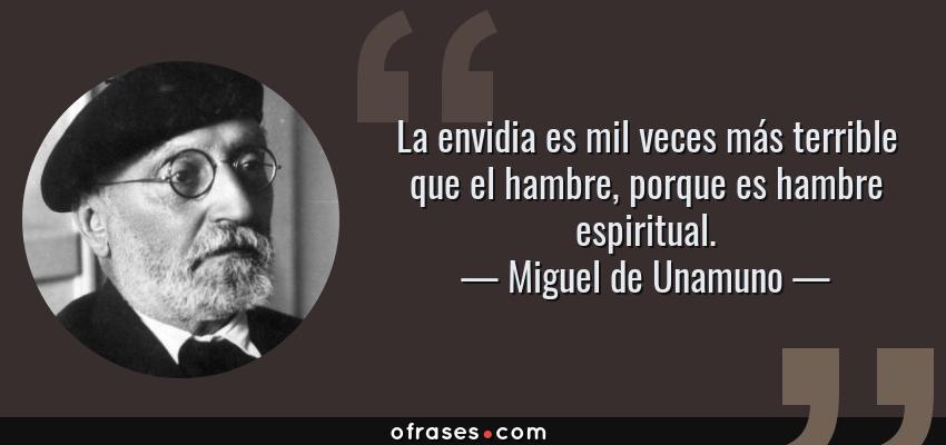 Frases de Miguel de Unamuno - La envidia es mil veces más terrible que el hambre, porque es hambre espiritual.
