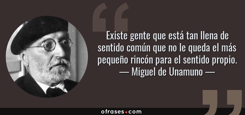 Frases de Miguel de Unamuno - Existe gente que está tan llena de sentido común que no le queda el más pequeño rincón para el sentido propio.