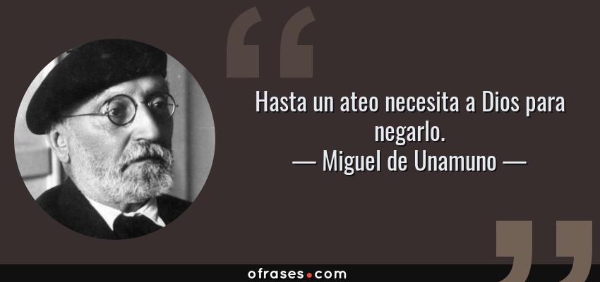 Frases de Miguel de Unamuno - Hasta un ateo necesita a Dios para negarlo.