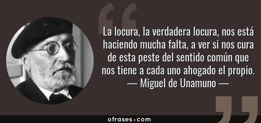 Frases de Miguel de Unamuno - La locura, la verdadera locura, nos está haciendo mucha falta, a ver si nos cura de esta peste del sentido común que nos tiene a cada uno ahogado el propio.