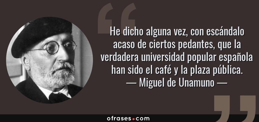 Frases de Miguel de Unamuno - He dicho alguna vez, con escándalo acaso de ciertos pedantes, que la verdadera universidad popular española han sido el café y la plaza pública.