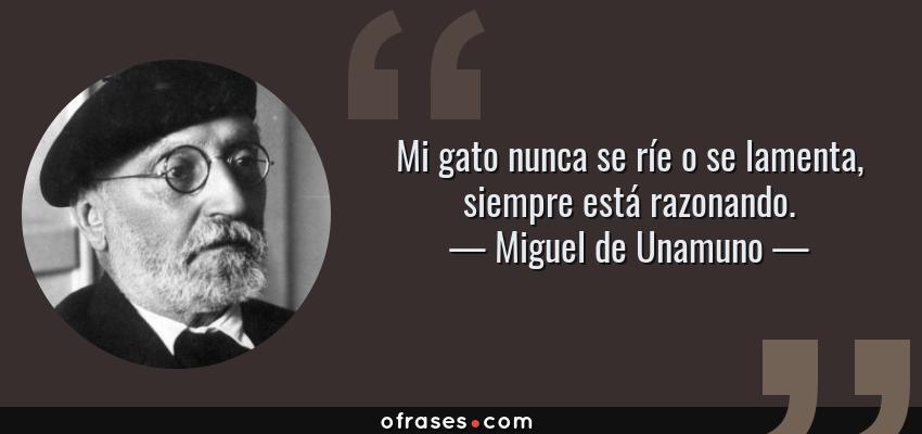 Frases de Miguel de Unamuno - Mi gato nunca se ríe o se lamenta, siempre está razonando.