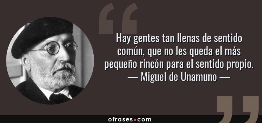 Frases de Miguel de Unamuno - Hay gentes tan llenas de sentido común, que no les queda el más pequeño rincón para el sentido propio.