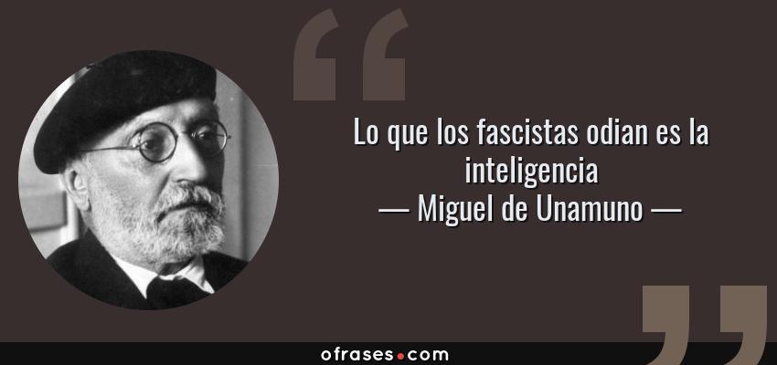 Frases de Miguel de Unamuno - Lo que los fascistas odian es la inteligencia