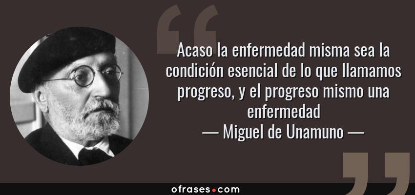Frases de Miguel de Unamuno - Acaso la enfermedad misma sea la condición esencial de lo que llamamos progreso, y el progreso mismo una enfermedad