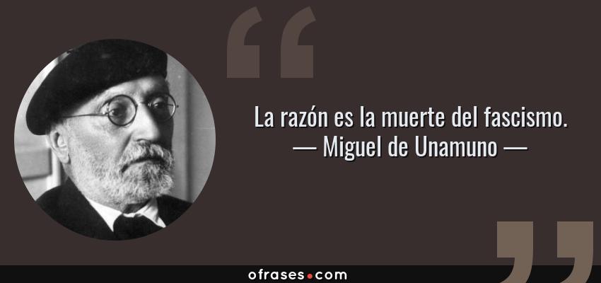 Frases de Miguel de Unamuno - La razón es la muerte del fascismo.