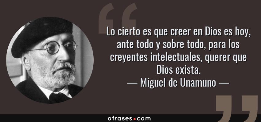 Frases de Miguel de Unamuno - Lo cierto es que creer en Dios es hoy, ante todo y sobre todo, para los creyentes intelectuales, querer que Dios exista.
