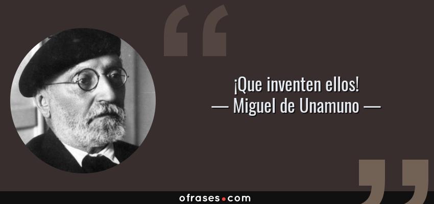 Frases de Miguel de Unamuno - ¡Que inventen ellos!