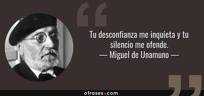 Miguel De Unamuno Tu Desconfianza Me Inquieta Y Tu Silencio