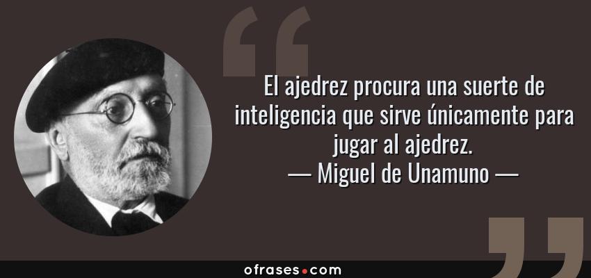 Frases de Miguel de Unamuno - El ajedrez procura una suerte de inteligencia que sirve únicamente para jugar al ajedrez.