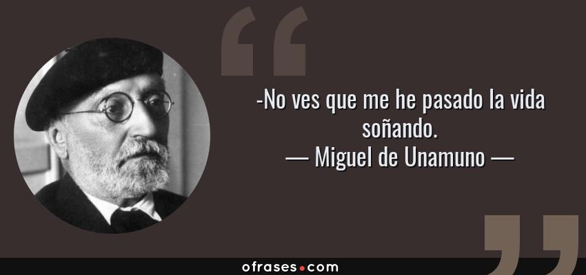 Frases de Miguel de Unamuno - -No ves que me he pasado la vida soñando.