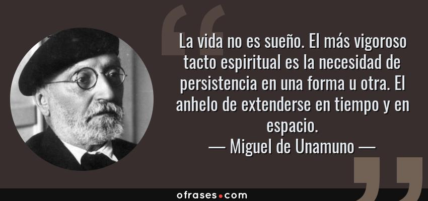 Frases de Miguel de Unamuno - La vida no es sueño. El más vigoroso tacto espiritual es la necesidad de persistencia en una forma u otra. El anhelo de extenderse en tiempo y en espacio.