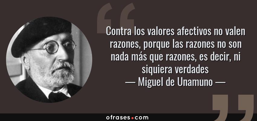 Frases de Miguel de Unamuno - Contra los valores afectivos no valen razones, porque las razones no son nada más que razones, es decir, ni siquiera verdades