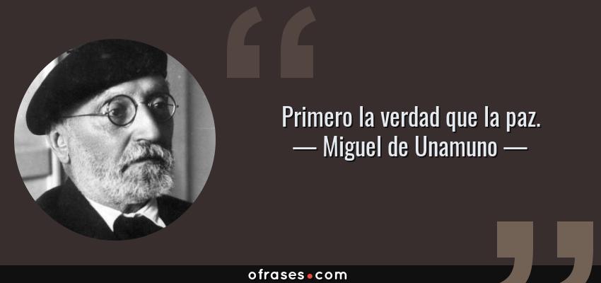 Frases de Miguel de Unamuno - Primero la verdad que la paz.