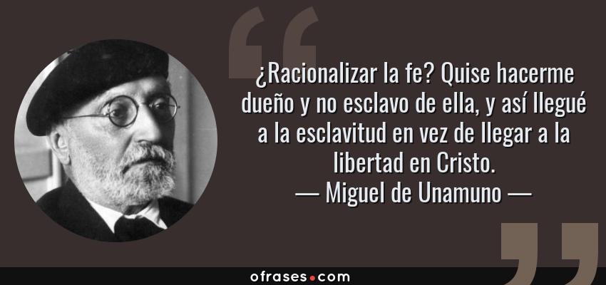 Frases de Miguel de Unamuno - ¿Racionalizar la fe? Quise hacerme dueño y no esclavo de ella, y así llegué a la esclavitud en vez de llegar a la libertad en Cristo.