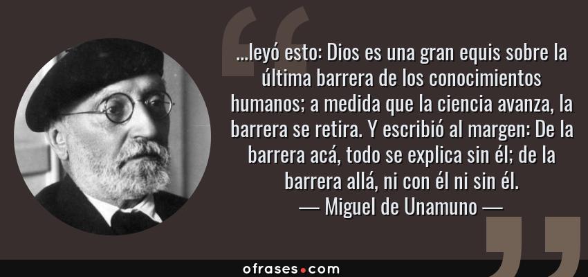 Frases de Miguel de Unamuno - ...leyó esto: Dios es una gran equis sobre la última barrera de los conocimientos humanos; a medida que la ciencia avanza, la barrera se retira. Y escribió al margen: De la barrera acá, todo se explica sin él; de la barrera allá, ni con él ni sin él.