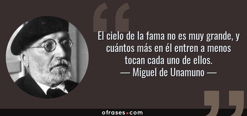 Frases de Miguel de Unamuno - El cielo de la fama no es muy grande, y cuántos más en él entren a menos tocan cada uno de ellos.