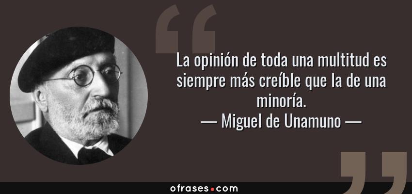 Frases de Miguel de Unamuno - La opinión de toda una multitud es siempre más creíble que la de una minoría.