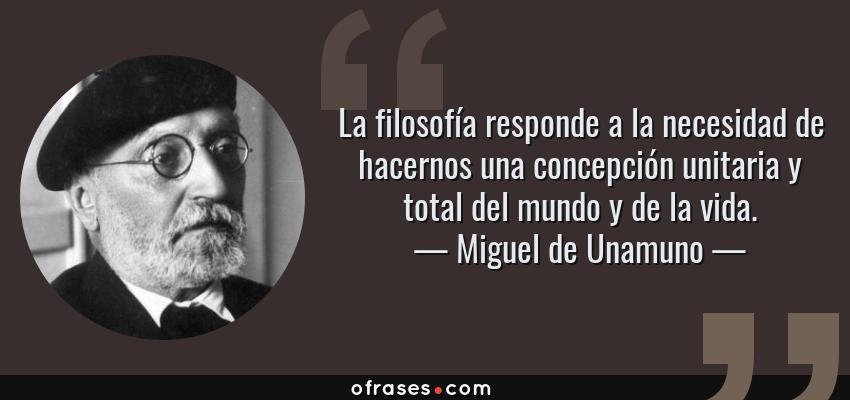 Frases de Miguel de Unamuno - La filosofía responde a la necesidad de hacernos una concepción unitaria y total del mundo y de la vida.