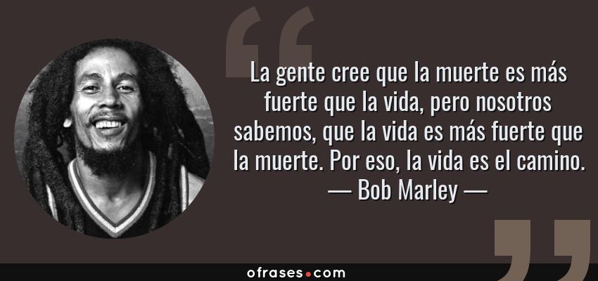 Frases de Bob Marley - La gente cree que la muerte es más fuerte que la vida, pero nosotros sabemos, que la vida es más fuerte que la muerte. Por eso, la vida es el camino.