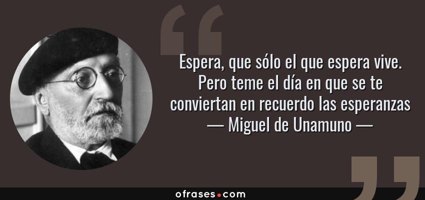 Frases de Miguel de Unamuno - Espera, que sólo el que espera vive. Pero teme el día en que se te conviertan en recuerdo las esperanzas