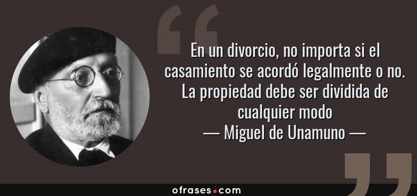 Frases de Miguel de Unamuno - En un divorcio, no importa si el casamiento se acordó legalmente o no. La propiedad debe ser dividida de cualquier modo