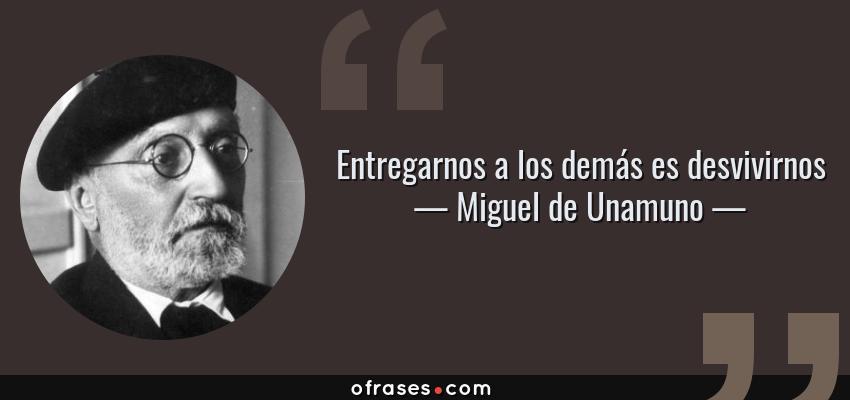 Frases de Miguel de Unamuno - Entregarnos a los demás es desvivirnos