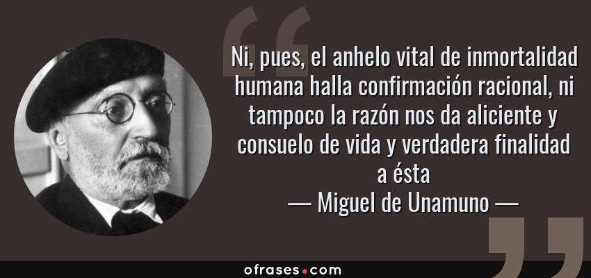 Frases de Miguel de Unamuno - Ni, pues, el anhelo vital de inmortalidad humana halla confirmación racional, ni tampoco la razón nos da aliciente y consuelo de vida y verdadera finalidad a ésta