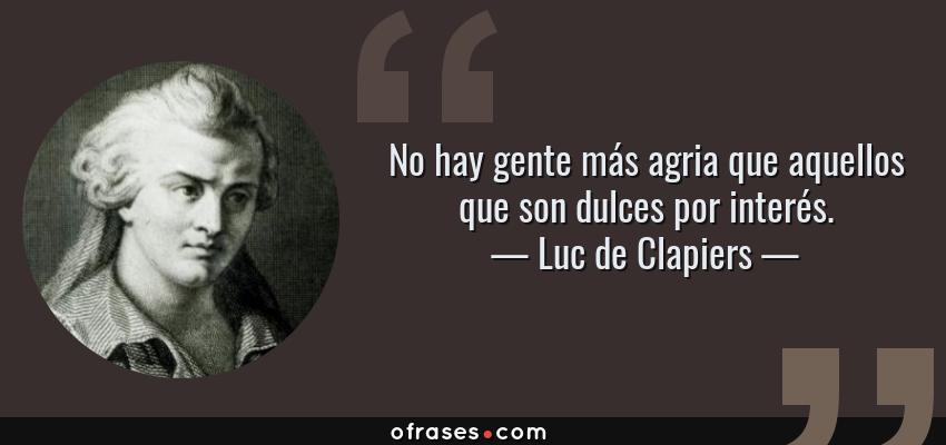 Frases de Luc de Clapiers - No hay gente más agria que aquellos que son dulces por interés.
