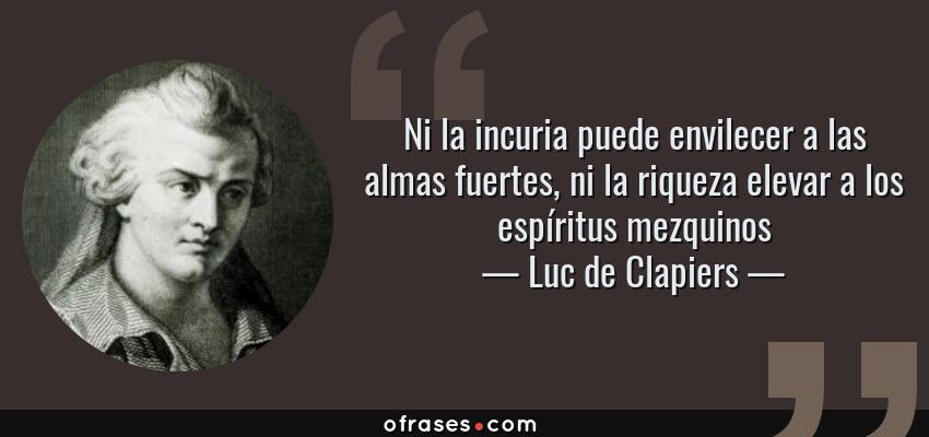 Frases de Luc de Clapiers - Ni la incuria puede envilecer a las almas fuertes, ni la riqueza elevar a los espíritus mezquinos