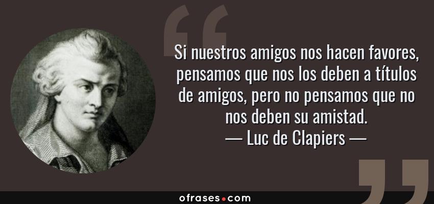 Frases de Luc de Clapiers - Si nuestros amigos nos hacen favores, pensamos que nos los deben a títulos de amigos, pero no pensamos que no nos deben su amistad.
